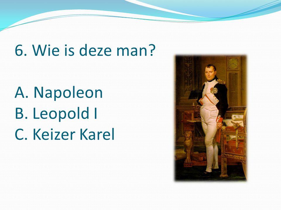 6. Wie is deze man A. Napoleon B. Leopold I C. Keizer Karel