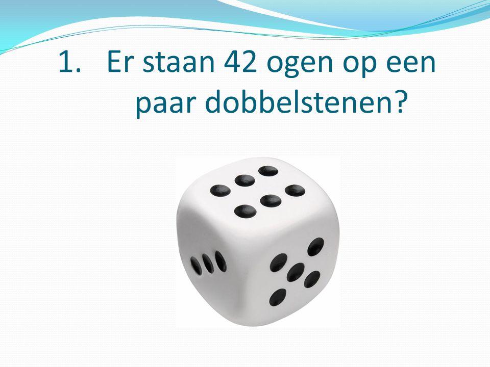 1.Er staan 42 ogen op een paar dobbelstenen?