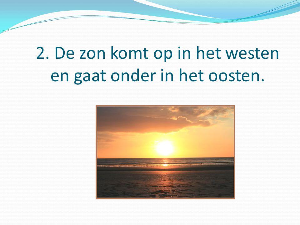 2. De zon komt op in het westen en gaat onder in het oosten.