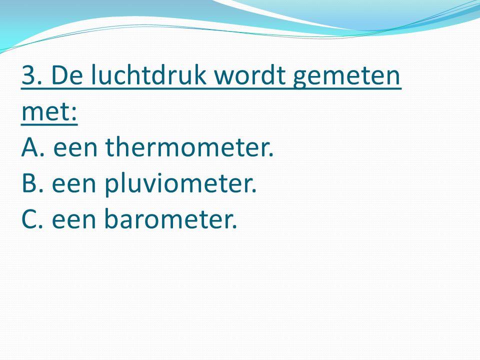 3. De luchtdruk wordt gemeten met: A. een thermometer. B. een pluviometer. C. een barometer.