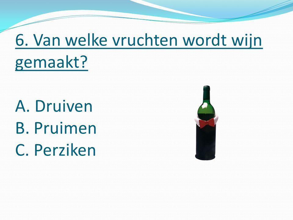 6. Van welke vruchten wordt wijn gemaakt A. Druiven B. Pruimen C. Perziken