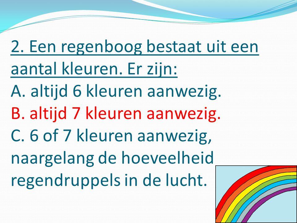 2. Een regenboog bestaat uit een aantal kleuren. Er zijn: A.