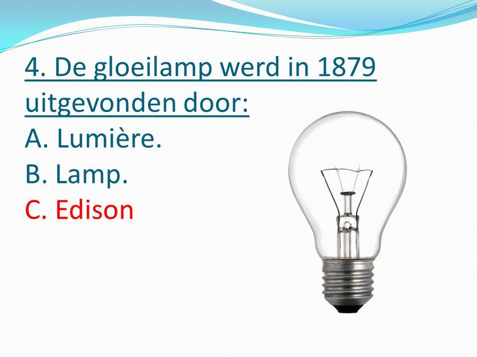 4. De gloeilamp werd in 1879 uitgevonden door: A. Lumière. B. Lamp. C. Edison