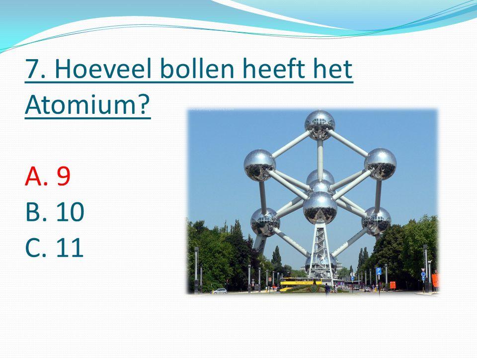 7. Hoeveel bollen heeft het Atomium A. 9 B. 10 C. 11