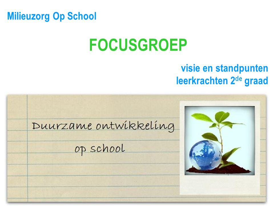 Milieuzorg Op School FOCUSGROEP visie en standpunten leerkrachten 2 de graad