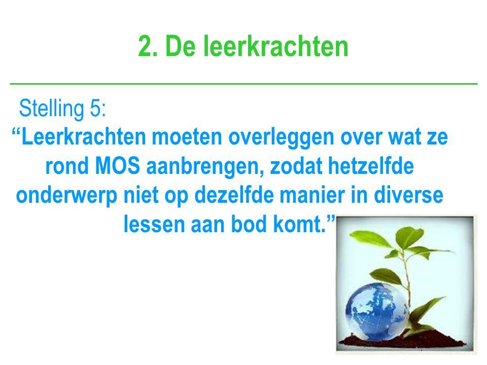 """2. De leerkrachten Stelling 5: """"Leerkrachten moeten overleggen over wat ze rond MOS aanbrengen, zodat hetzelfde onderwerp niet op dezelfde manier in d"""
