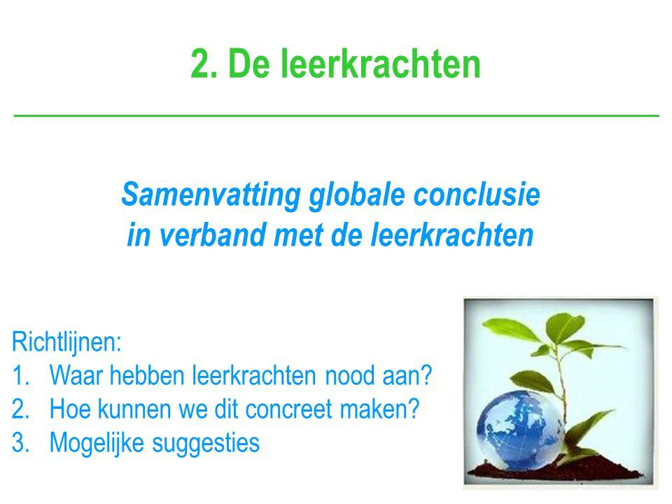 Samenvatting globale conclusie in verband met de leerkrachten 2. De leerkrachten Richtlijnen: 1.Waar hebben leerkrachten nood aan? 2.Hoe kunnen we dit