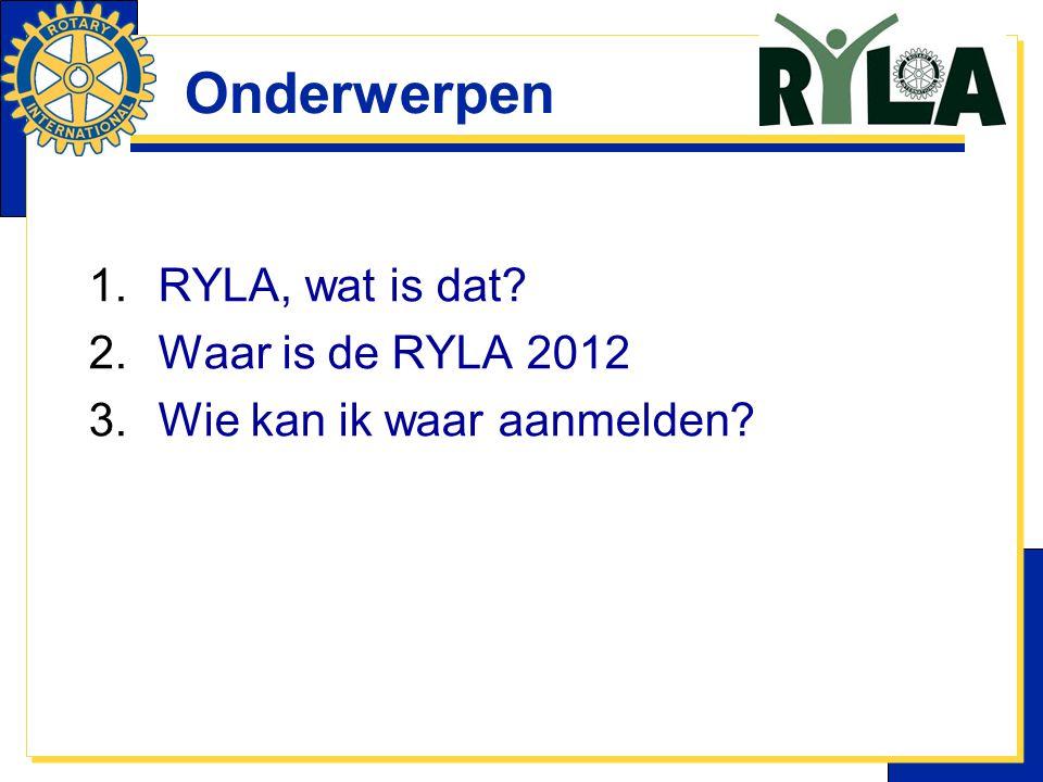 Onderwerpen 1.RYLA, wat is dat? 2.Waar is de RYLA 2012 3.Wie kan ik waar aanmelden?
