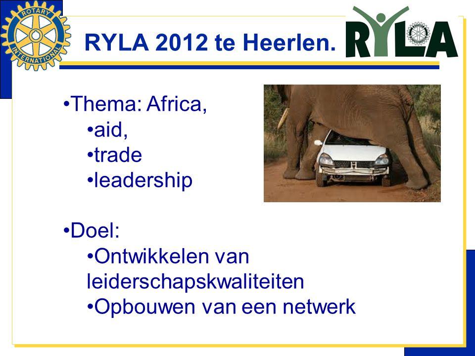RYLA 2012 te Heerlen. Thema: Africa, aid, trade leadership Doel: Ontwikkelen van leiderschapskwaliteiten Opbouwen van een netwerk