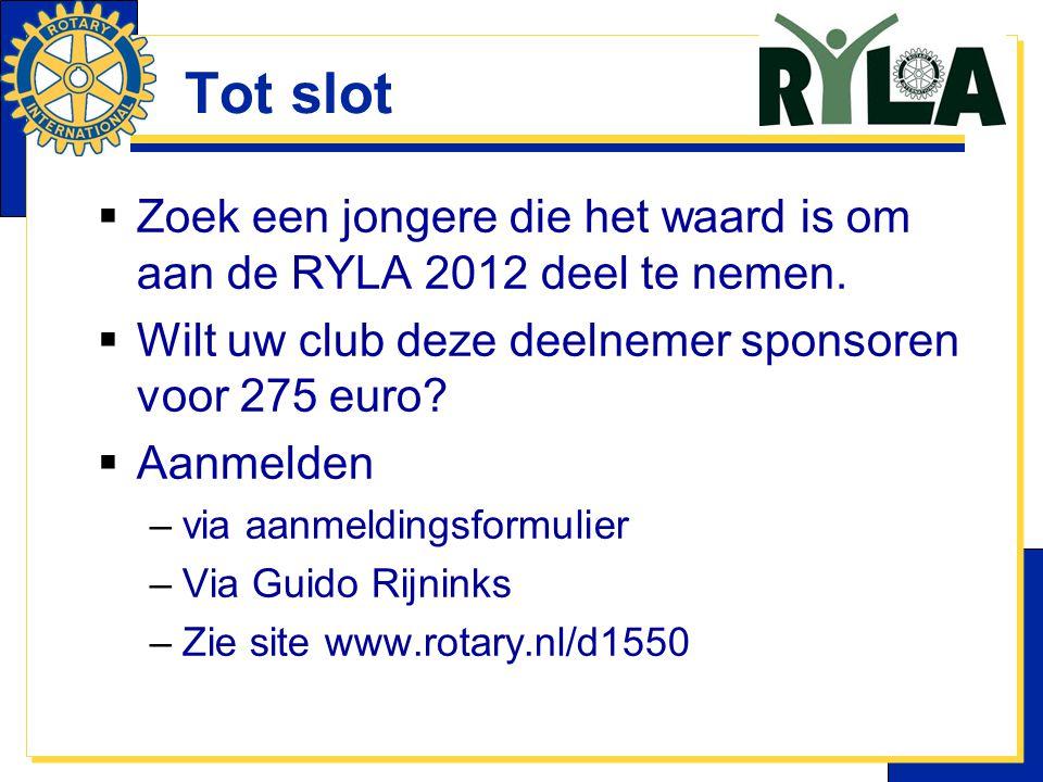 Tot slot  Zoek een jongere die het waard is om aan de RYLA 2012 deel te nemen.  Wilt uw club deze deelnemer sponsoren voor 275 euro?  Aanmelden –vi
