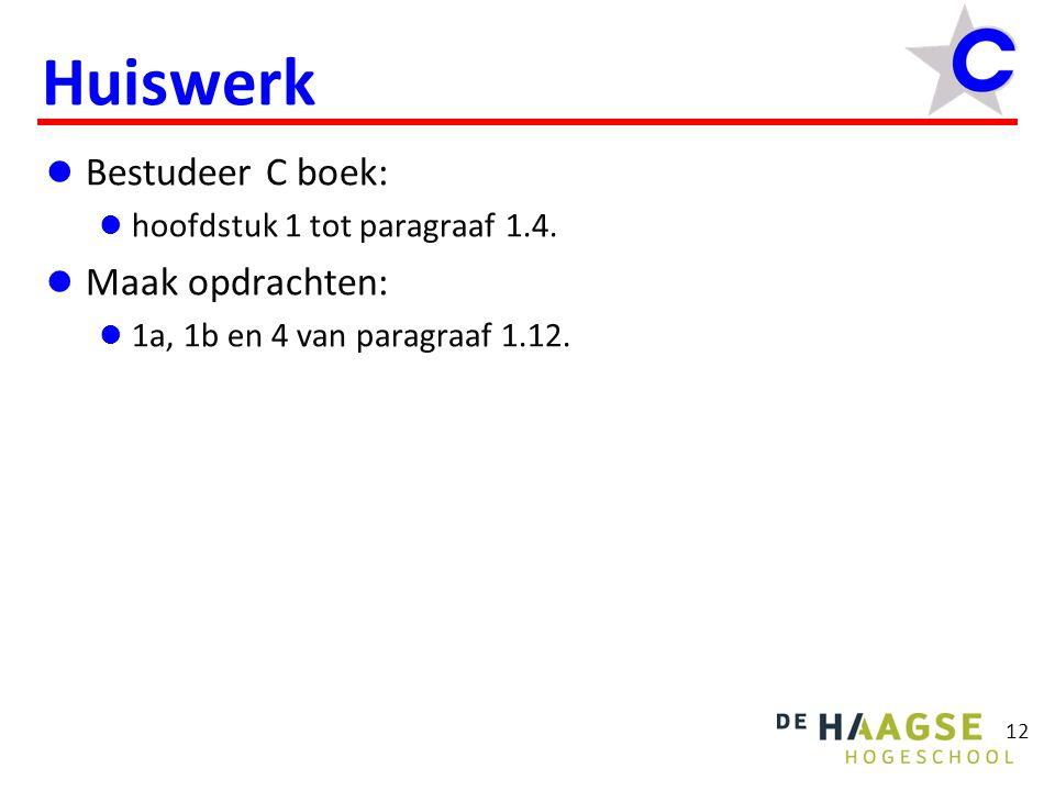 12 Huiswerk Bestudeer C boek: hoofdstuk 1 tot paragraaf 1.4. Maak opdrachten: 1a, 1b en 4 van paragraaf 1.12.