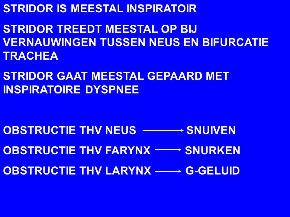 STRIDOR IS MEESTAL INSPIRATOIR STRIDOR TREEDT MEESTAL OP BIJ VERNAUWINGEN TUSSEN NEUS EN BIFURCATIE TRACHEA STRIDOR GAAT MEESTAL GEPAARD MET INSPIRATOIRE DYSPNEE OBSTRUCTIE THV NEUS SNUIVEN OBSTRUCTIE THV FARYNX SNURKEN OBSTRUCTIE THV LARYNX G-GELUID