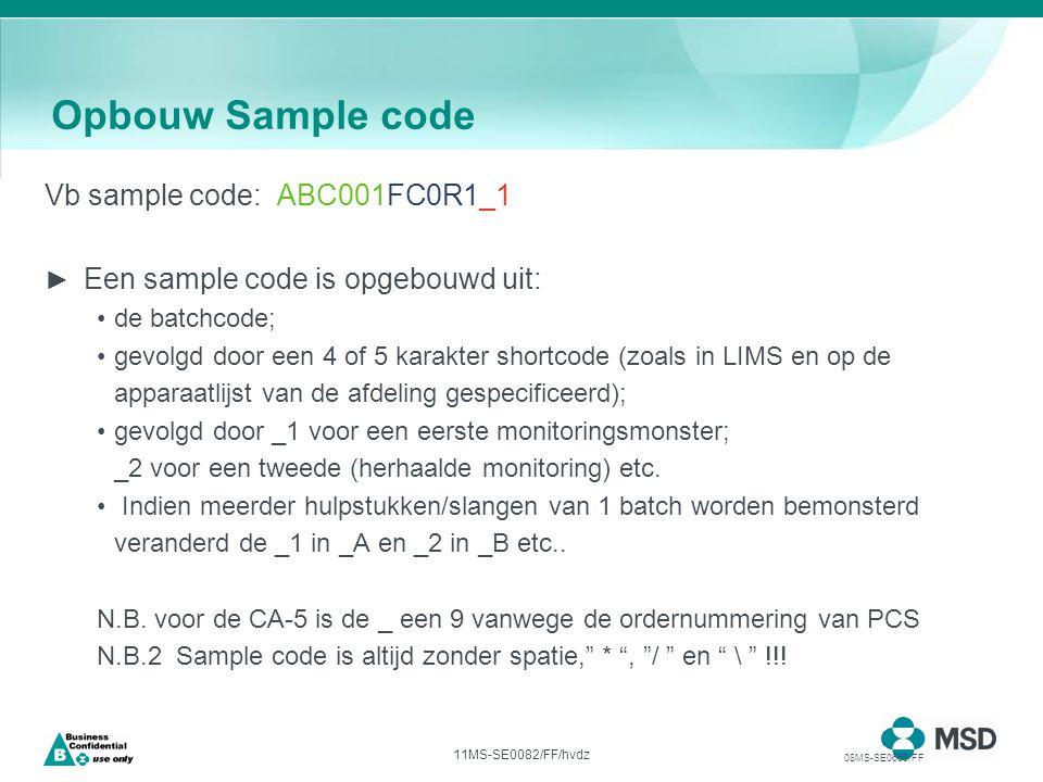 11MS-SE0082/FF/hvdz Opbouw Sample code Vb sample code: ABC001FC0R1_1 ► Een sample code is opgebouwd uit: de batchcode; gevolgd door een 4 of 5 karakter shortcode (zoals in LIMS en op de apparaatlijst van de afdeling gespecificeerd); gevolgd door _1 voor een eerste monitoringsmonster; _2 voor een tweede (herhaalde monitoring) etc.