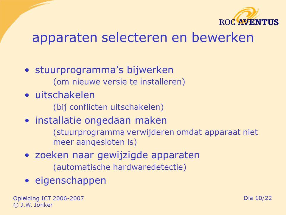 Opleiding ICT 2006-2007 © J.W. Jonker Dia 10/22 apparaten selecteren en bewerken stuurprogramma's bijwerken (om nieuwe versie te installeren) uitschak