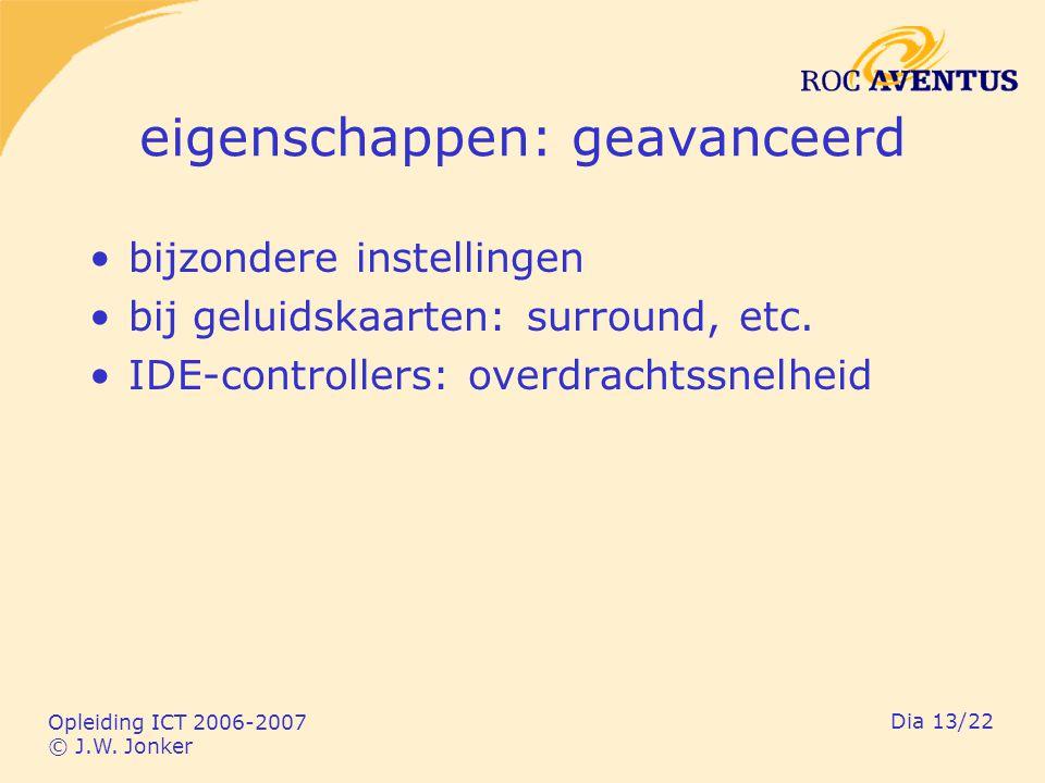 Opleiding ICT 2006-2007 © J.W. Jonker Dia 13/22 eigenschappen: geavanceerd bijzondere instellingen bij geluidskaarten: surround, etc. IDE-controllers:
