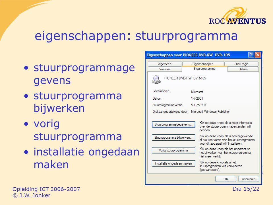Opleiding ICT 2006-2007 © J.W. Jonker Dia 15/22 eigenschappen: stuurprogramma stuurprogrammage gevens stuurprogramma bijwerken vorig stuurprogramma in