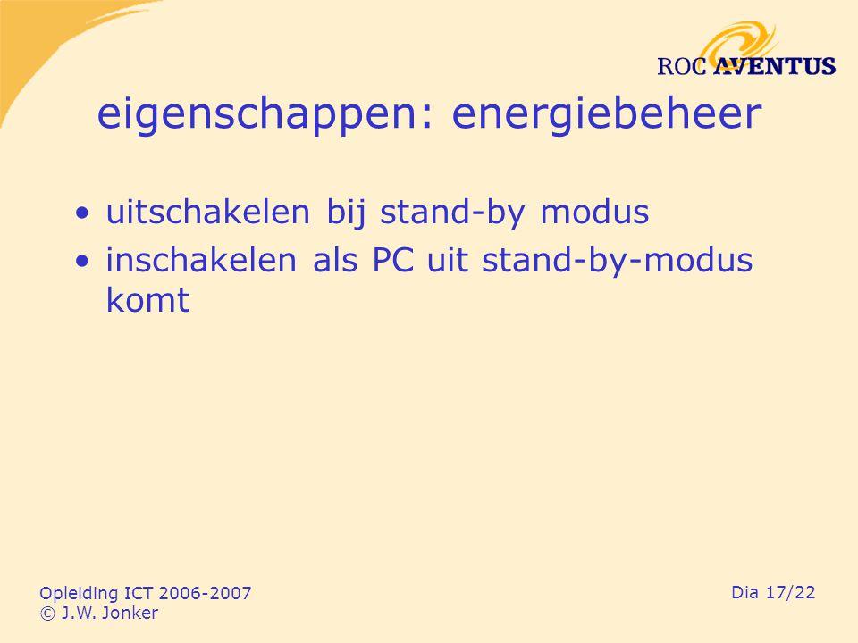 Opleiding ICT 2006-2007 © J.W. Jonker Dia 17/22 eigenschappen: energiebeheer uitschakelen bij stand-by modus inschakelen als PC uit stand-by-modus kom