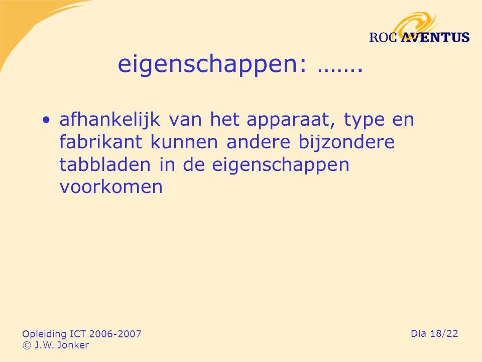 Opleiding ICT 2006-2007 © J.W. Jonker Dia 18/22 eigenschappen: ……. afhankelijk van het apparaat, type en fabrikant kunnen andere bijzondere tabbladen