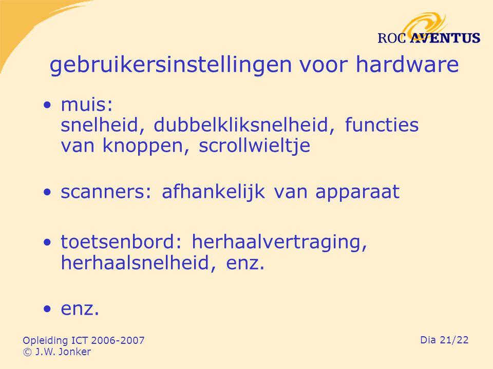 Opleiding ICT 2006-2007 © J.W. Jonker Dia 21/22 gebruikersinstellingen voor hardware muis: snelheid, dubbelkliksnelheid, functies van knoppen, scrollw