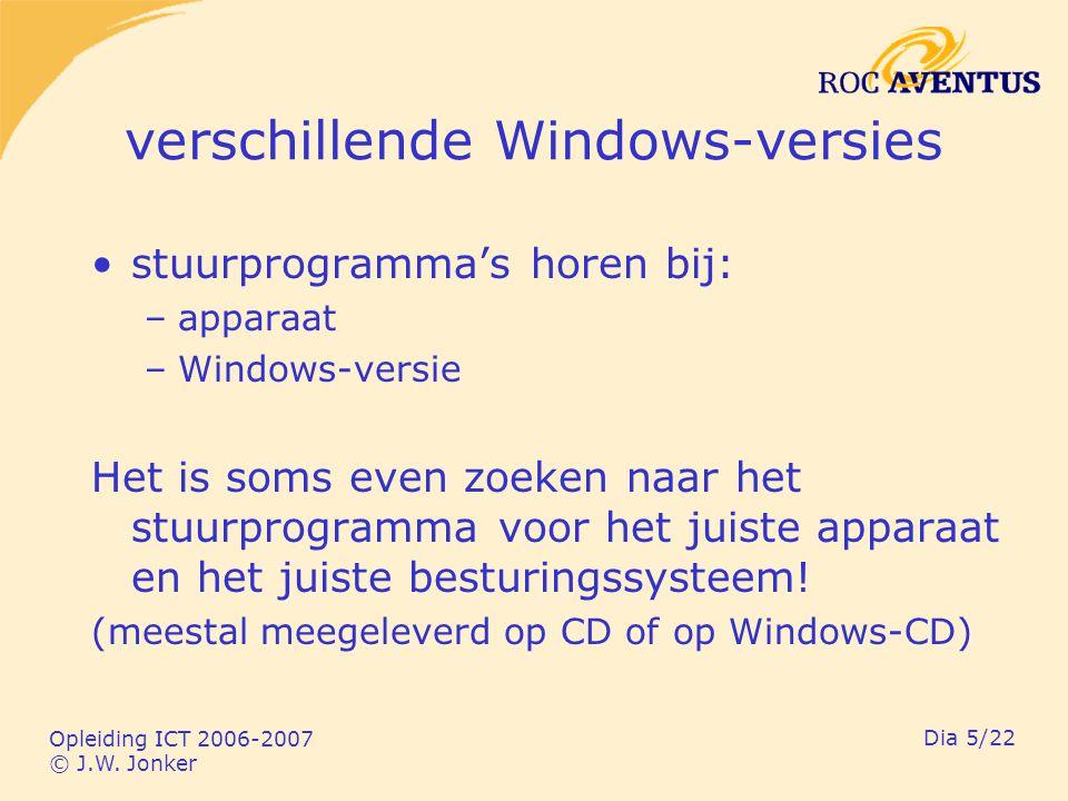Opleiding ICT 2006-2007 © J.W. Jonker Dia 5/22 verschillende Windows-versies stuurprogramma's horen bij: –apparaat –Windows-versie Het is soms even zo