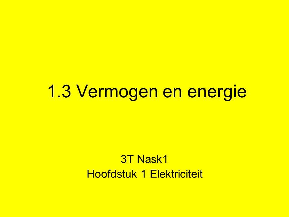 1.3 Vermogen en energie 3T Nask1 Hoofdstuk 1 Elektriciteit