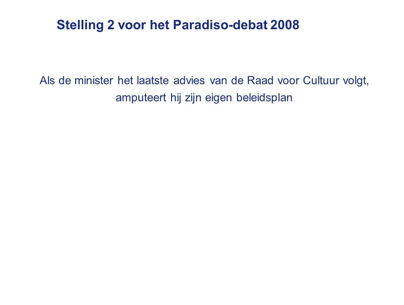 Stelling 2 voor het Paradiso-debat 2008 Als de minister het laatste advies van de Raad voor Cultuur volgt, amputeert hij zijn eigen beleidsplan