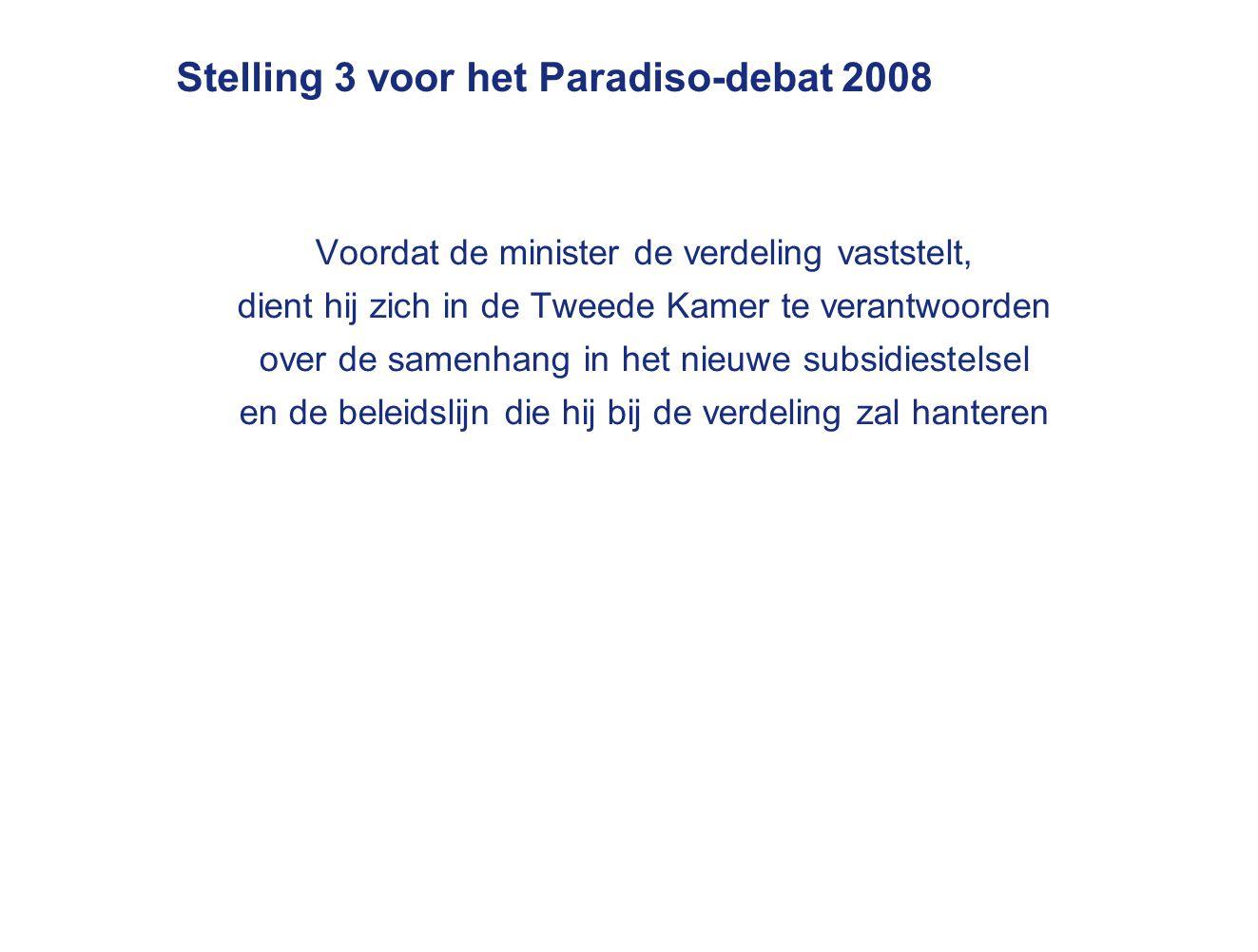 Stelling 3 voor het Paradiso-debat 2008 Voordat de minister de verdeling vaststelt, dient hij zich in de Tweede Kamer te verantwoorden over de samenhang in het nieuwe subsidiestelsel en de beleidslijn die hij bij de verdeling zal hanteren
