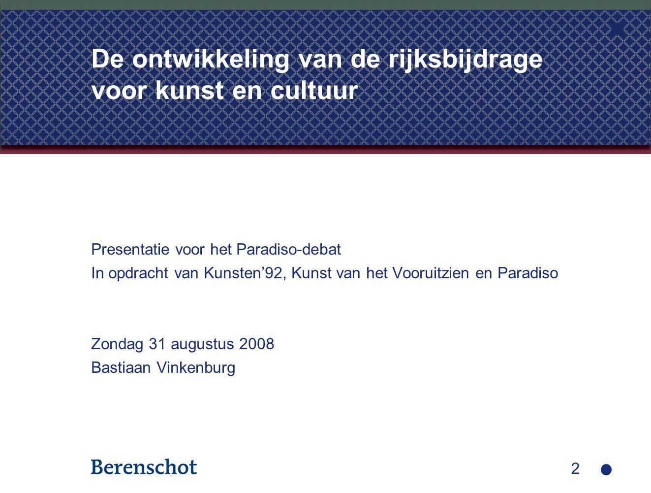 2 De ontwikkeling van de rijksbijdrage voor kunst en cultuur Presentatie voor het Paradiso-debat In opdracht van Kunsten'92, Kunst van het Vooruitzien en Paradiso Zondag 31 augustus 2008 Bastiaan Vinkenburg