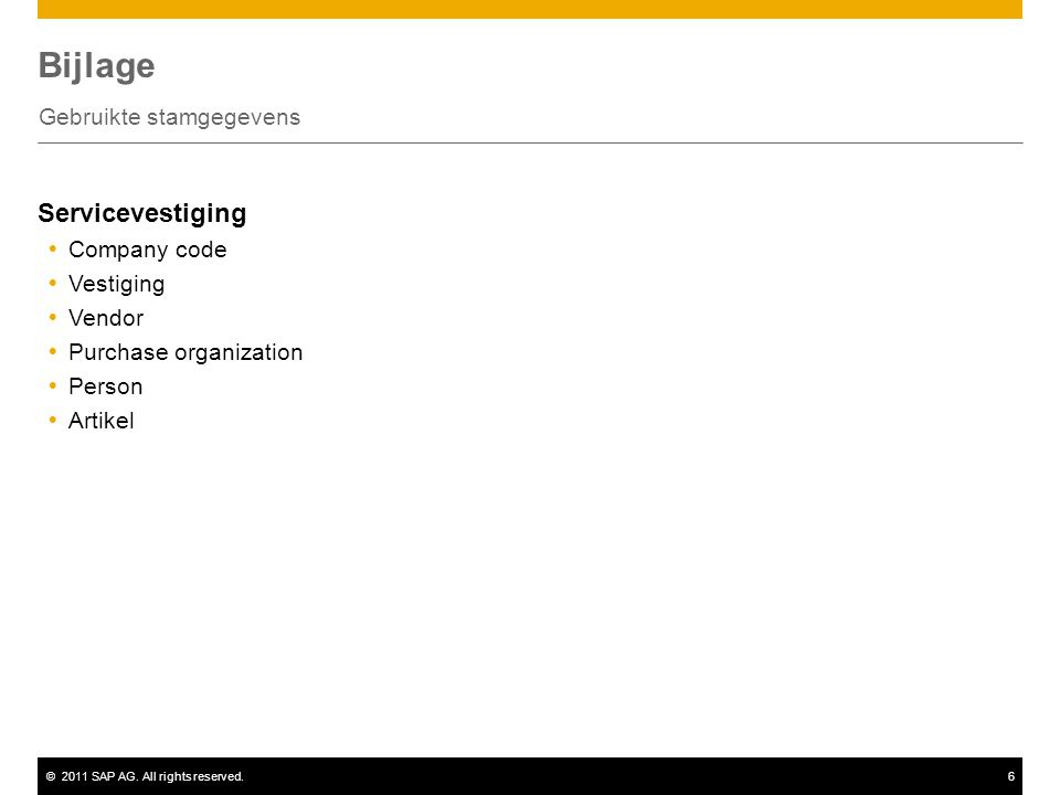 ©2011 SAP AG. All rights reserved.6 Bijlage Gebruikte stamgegevens Servicevestiging  Company code  Vestiging  Vendor  Purchase organization  Pers