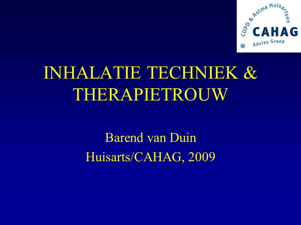 INHALATIE TECHNIEK & THERAPIETROUW Barend van Duin Huisarts/CAHAG, 2009