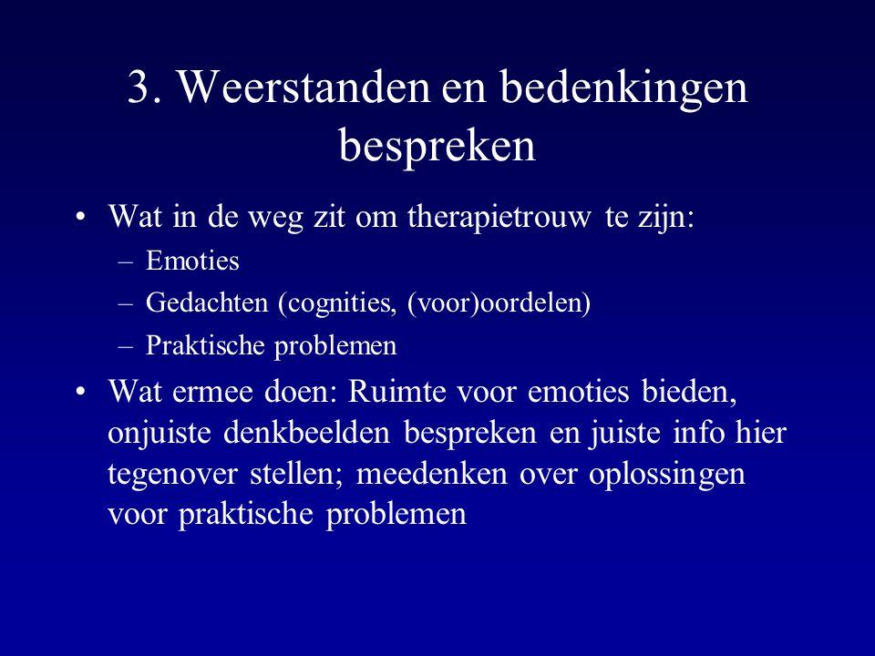 3. Weerstanden en bedenkingen bespreken Wat in de weg zit om therapietrouw te zijn: –Emoties –Gedachten (cognities, (voor)oordelen) –Praktische proble