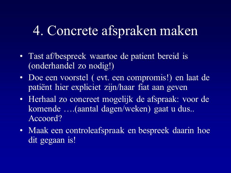 4. Concrete afspraken maken Tast af/bespreek waartoe de patient bereid is (onderhandel zo nodig!) Doe een voorstel ( evt. een compromis!) en laat de p