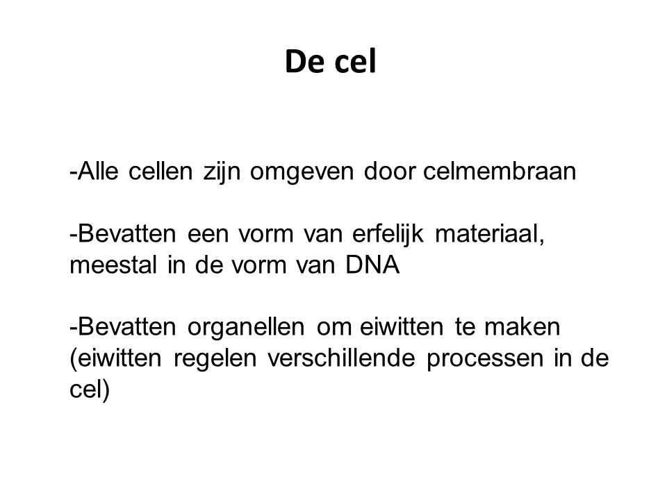 De cel -Alle cellen zijn omgeven door celmembraan -Bevatten een vorm van erfelijk materiaal, meestal in de vorm van DNA -Bevatten organellen om eiwitt