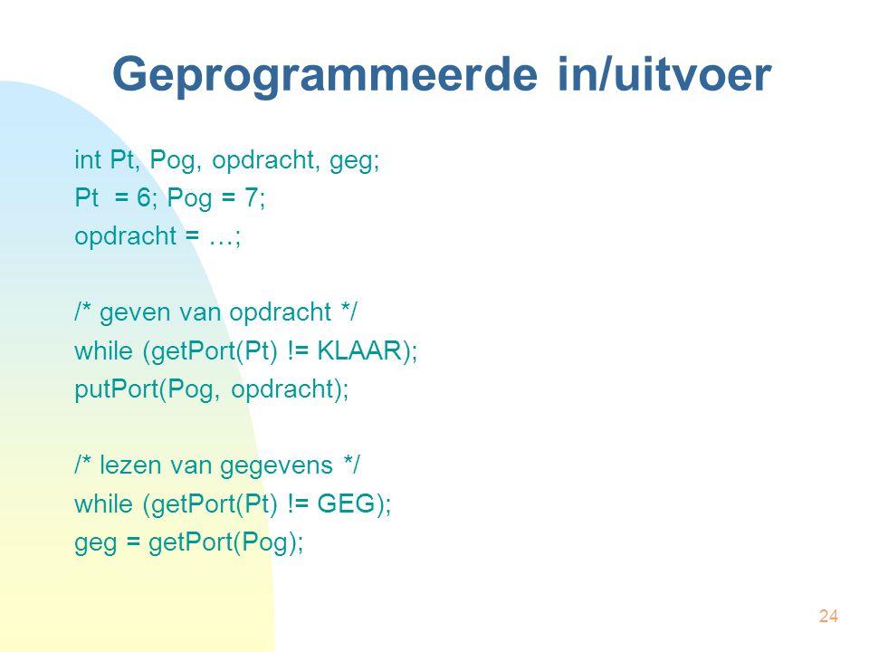 24 Geprogrammeerde in/uitvoer int Pt, Pog, opdracht, geg; Pt = 6; Pog = 7; opdracht = …; /* geven van opdracht */ while (getPort(Pt) != KLAAR); putPor