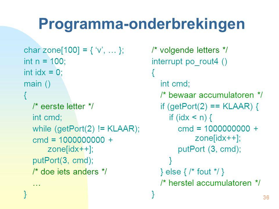 36 Programma-onderbrekingen char zone[100] = { 'v', … }; int n = 100; int idx = 0; main () { /* eerste letter */ int cmd; while (getPort(2) != KLAAR);