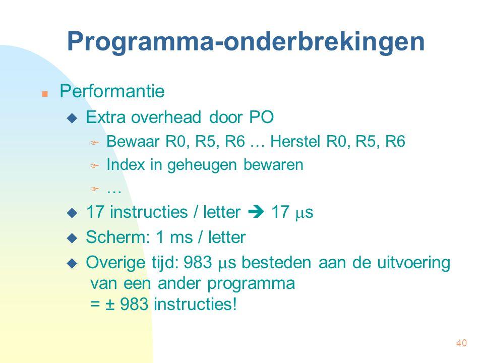 40 Programma-onderbrekingen Performantie  Extra overhead door PO  Bewaar R0, R5, R6 … Herstel R0, R5, R6  Index in geheugen bewaren  …  17 instru