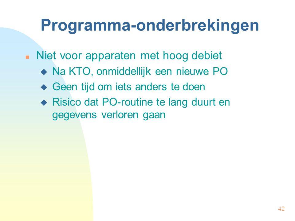42 Programma-onderbrekingen Niet voor apparaten met hoog debiet  Na KTO, onmiddellijk een nieuwe PO  Geen tijd om iets anders te doen  Risico dat P