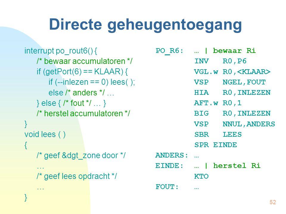 52 Directe geheugentoegang interrupt po_rout6() { /* bewaar accumulatoren */ if (getPort(6) == KLAAR) { if (--inlezen == 0) lees( ); else /* anders */