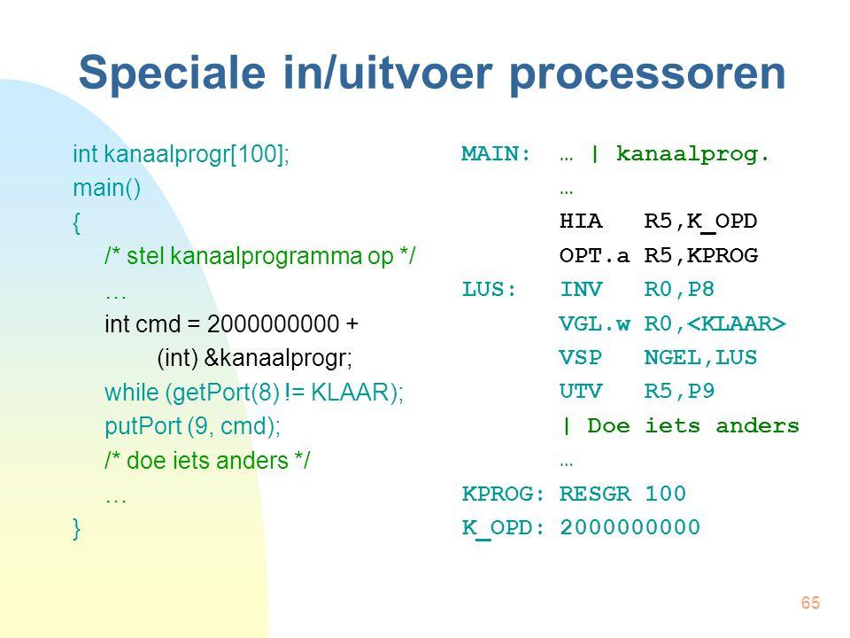 65 Speciale in/uitvoer processoren int kanaalprogr[100]; main() { /* stel kanaalprogramma op */ … int cmd = 2000000000 + (int) &kanaalprogr; while (ge