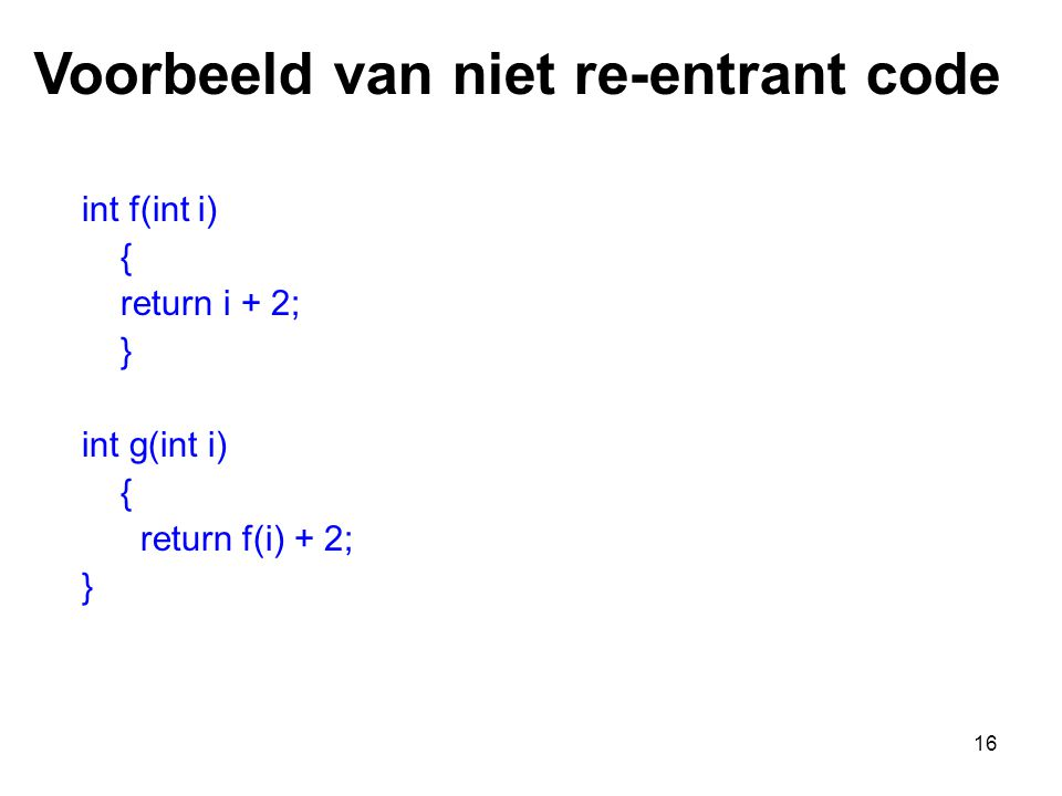 16 int f(int i) { return i + 2; } int g(int i) { return f(i) + 2; } Voorbeeld van niet re-entrant code