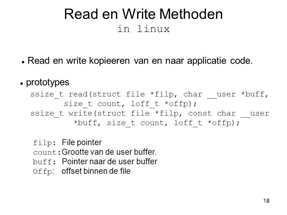 18 Read en Write Methoden in linux Read en write kopieeren van en naar applicatie code. prototypes ssize_t read(struct file *filp, char __user *buff,