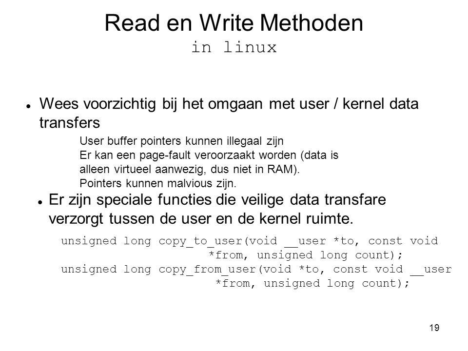 19 Read en Write Methoden in linux Wees voorzichtig bij het omgaan met user / kernel data transfers User buffer pointers kunnen illegaal zijn Er kan een page-fault veroorzaakt worden (data is alleen virtueel aanwezig, dus niet in RAM).