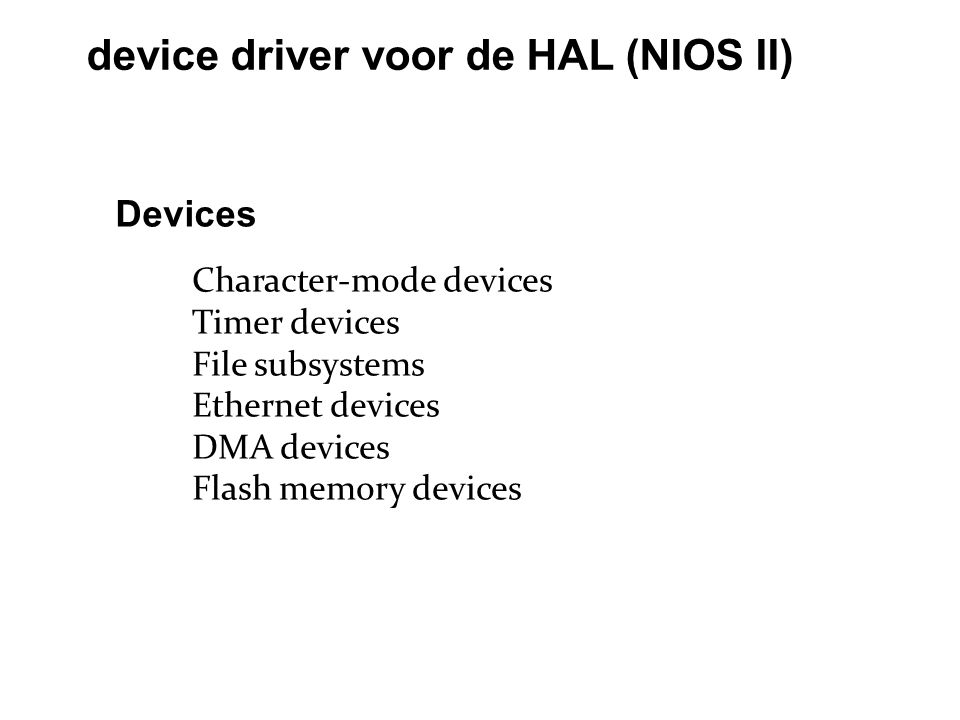 device driver voor de HAL (NIOS II) Character-mode devices Timer devices File subsystems Ethernet devices DMA devices Flash memory devices Devices