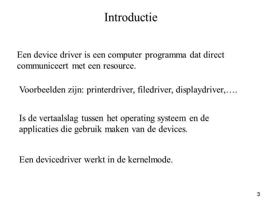 3 Introductie Een device driver is een computer programma dat direct communiceert met een resource. Voorbeelden zijn: printerdriver, filedriver, displ