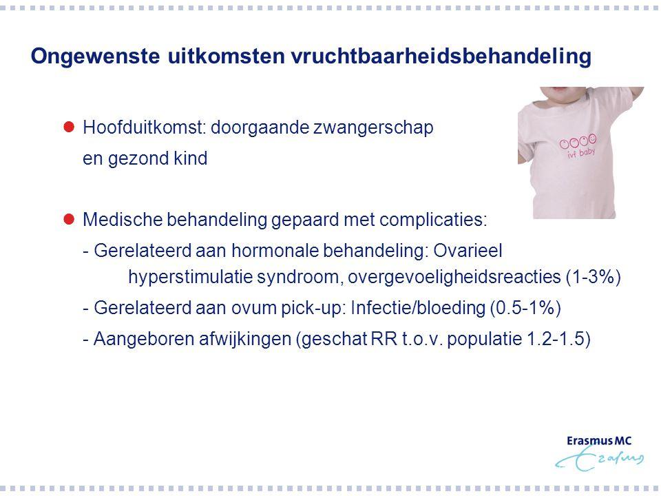 Ongewenste uitkomsten vruchtbaarheidsbehandeling Hoofduitkomst: doorgaande zwangerschap  en gezond kind Medische behandeling gepaard met complicaties: - Gerelateerd aan hormonale behandeling: Ovarieel hyperstimulatie syndroom, overgevoeligheidsreacties (1-3%) - Gerelateerd aan ovum pick-up: Infectie/bloeding (0.5-1%) - Aangeboren afwijkingen (geschat RR t.o.v.