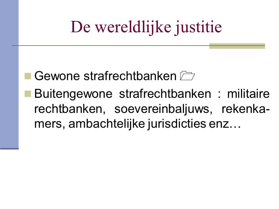 De wereldlijke justitie Gewone strafrechtbanken  Buitengewone strafrechtbanken : militaire rechtbanken, soevereinbaljuws, rekenka- mers, ambachtelijk