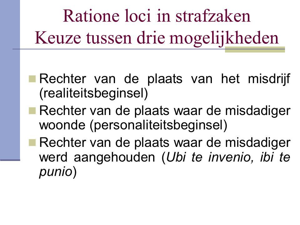 Ratione loci in strafzaken Keuze tussen drie mogelijkheden Rechter van de plaats van het misdrijf (realiteitsbeginsel) Rechter van de plaats waar de m