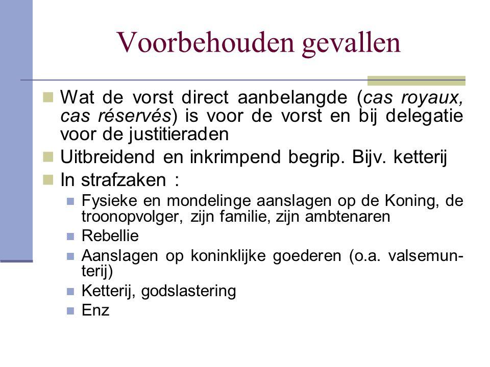 Voorbehouden gevallen Wat de vorst direct aanbelangde (cas royaux, cas réservés) is voor de vorst en bij delegatie voor de justitieraden Uitbreidend e