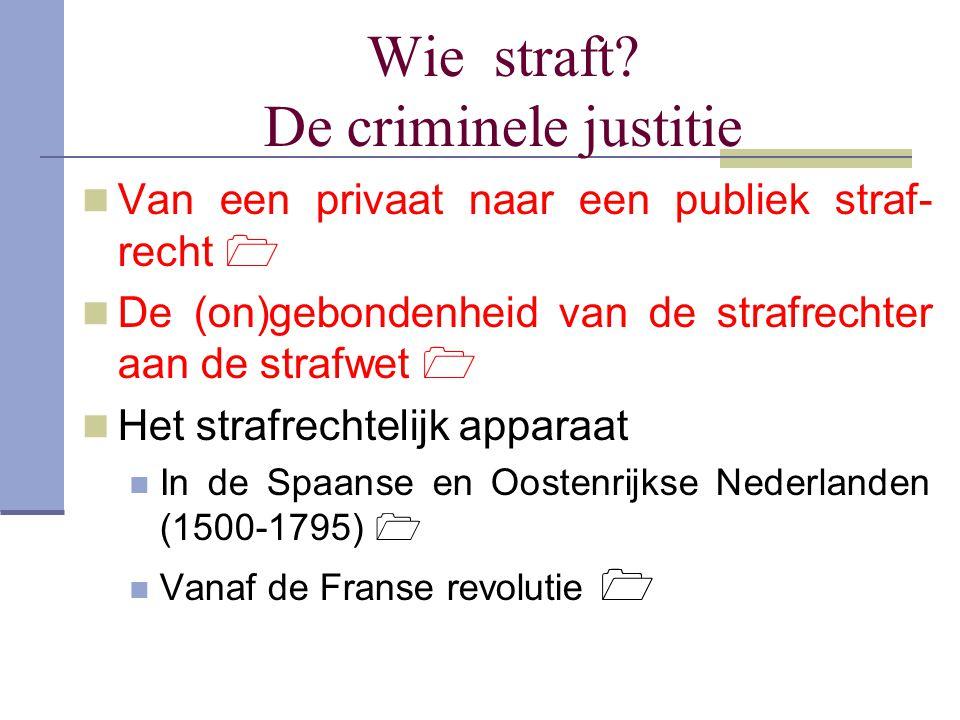 Wie straft? De criminele justitie Van een privaat naar een publiek straf- recht  De (on)gebondenheid van de strafrechter aan de strafwet  Het strafr