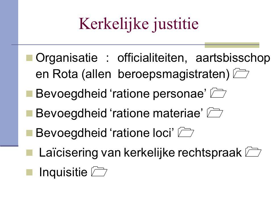 Kerkelijke justitie Organisatie : officialiteiten, aartsbisschop en Rota (allen beroepsmagistraten)  Bevoegdheid 'ratione personae'  Bevoegdheid 'ra